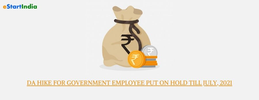 DA HIKE FOR GOVERNMENT EMPLOYEE PUT ON HOLD TILL JULY, 2021
