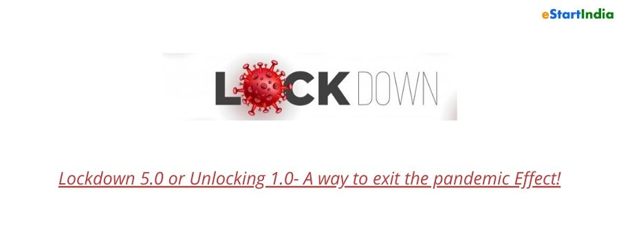 Lockdown 5.0 or Unlocking 1.0- A way to exit the pandemic Effect!