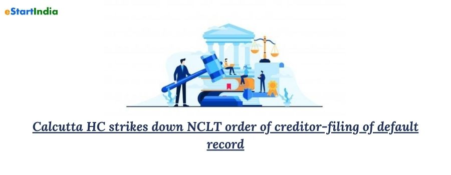 Calcutta HC strikes down NCLT order of creditor-filing of default record
