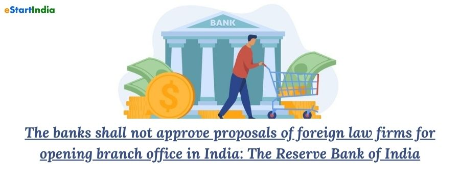 The banks shall not approve proposals of foreign law firms for opening branch office in India