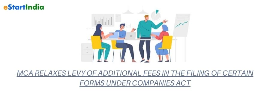 MCA RELAXES LEVY OF ADDITIONAL FEES IN THE FILING OF CERTAIN FORMS UNDER COMPANIES ACT
