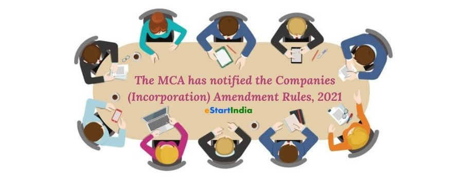 The MCA has notified the Companies (Incorporation) Amendment Rules, 2021
